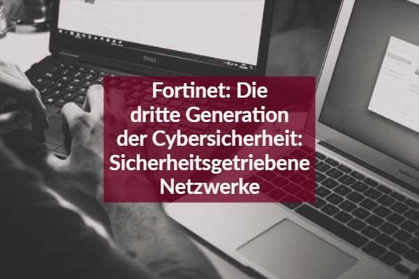 Fortinet: Die dritte Generation der Cybersicherheit: Sicherheitsgetriebene Netzwerke