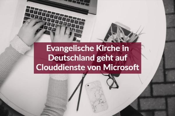 Evangelische Kirche in Deutschland geht auf Clouddienste von Microsoft