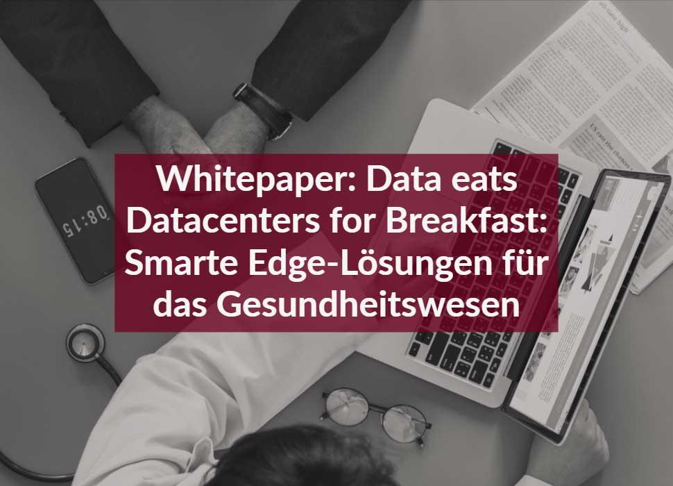 Whitepaper: Data eats Datacenters for Breakfast: Smarte Edge-Lösungen für das Gesundheitswesen