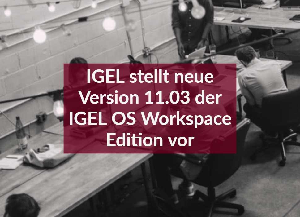 IGEL stellt neue Version 11.03 der IGEL OS Workspace Edition vor