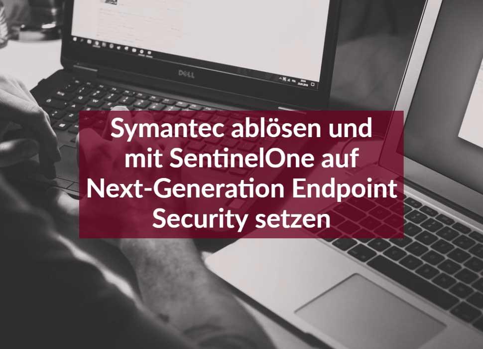 Symantec ablösen und mit SentinelOne auf Next-Generation Endpoint Security setzen
