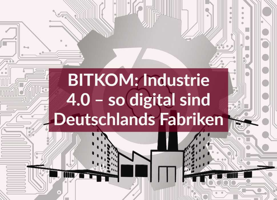 BITKOM: Industrie 4.0 – so digital sind Deutschlands Fabriken