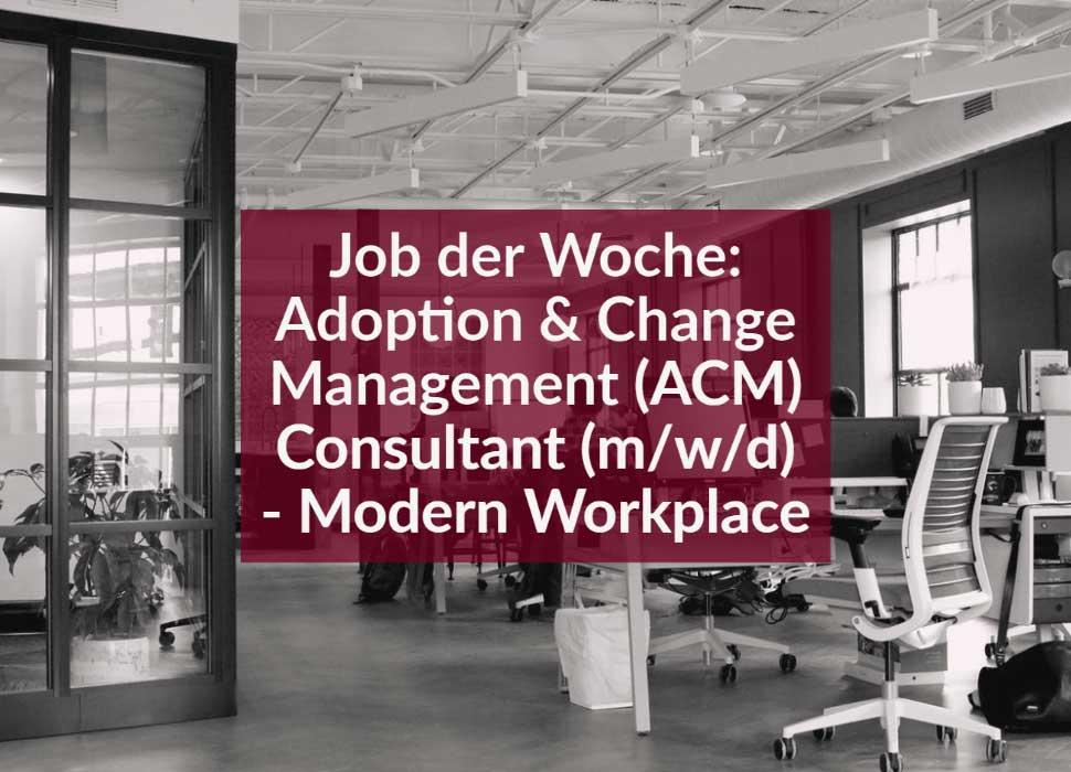 Job der Woche: Adoption & Change Management (ACM) Consultant (m/w/d) - Modern Workplace