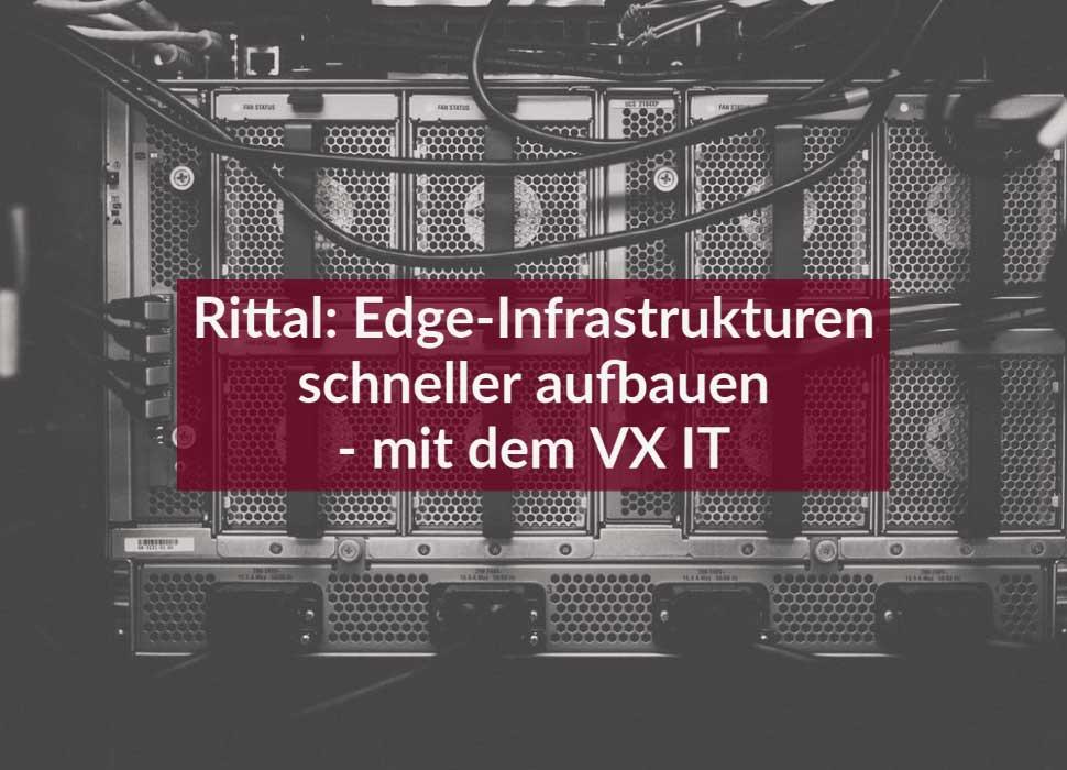 Rittal: Edge-Infrastrukturen schneller aufbauen - mit dem VX IT