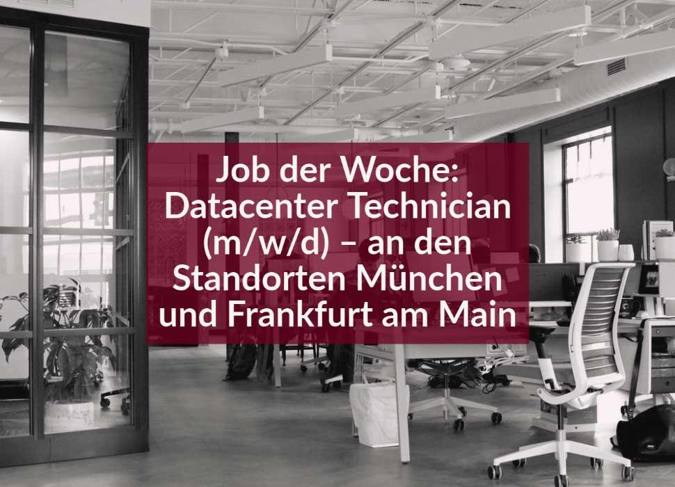 Job der Woche: Datacenter Technician (m/w/d) – an den Standorten München und Frankfurt am Main