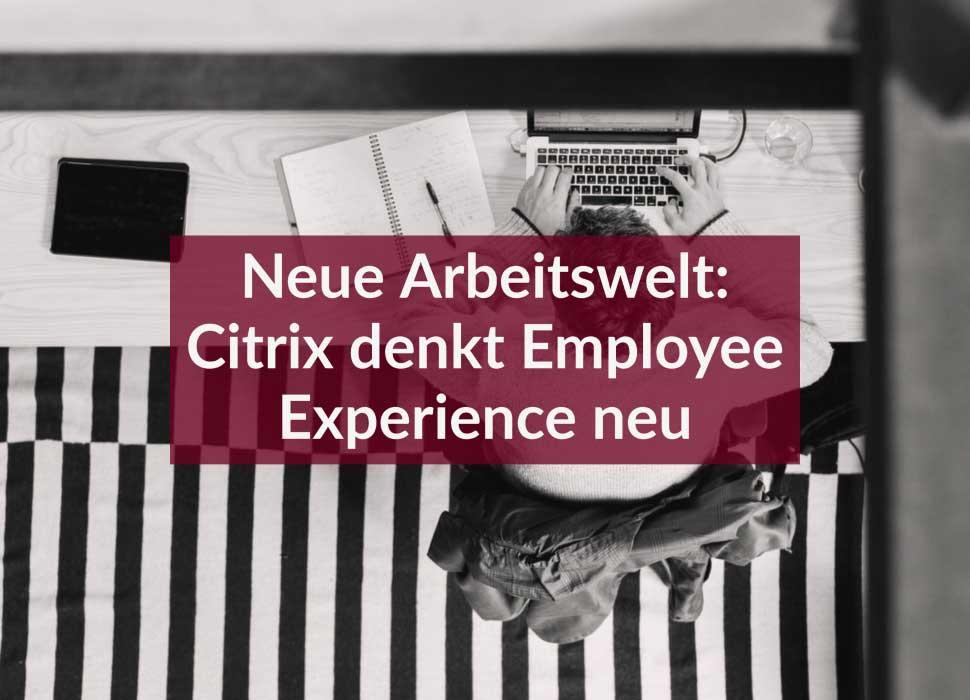 Neue Arbeitswelt: Citrix denkt Employee Experience neu