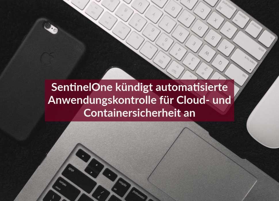 SentinelOne kündigt automatisierte Anwendungskontrolle für Cloud- und Containersicherheit an