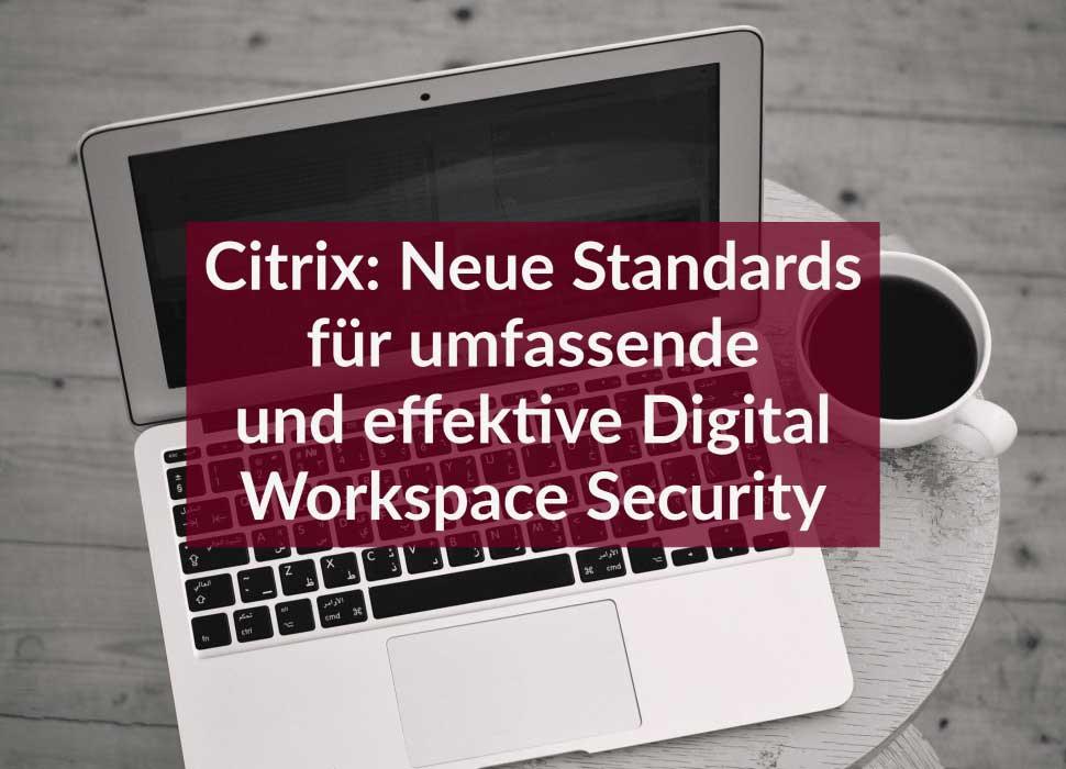 Citrix: Neue Standards für umfassende und effektive Digital Workspace Security