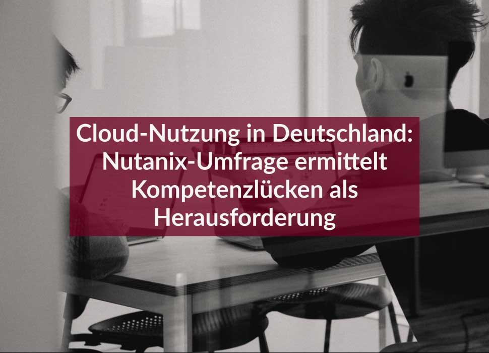 Cloud-Nutzung in Deutschland: Nutanix-Umfrage ermittelt Kompetenzlücken als Herausforderung
