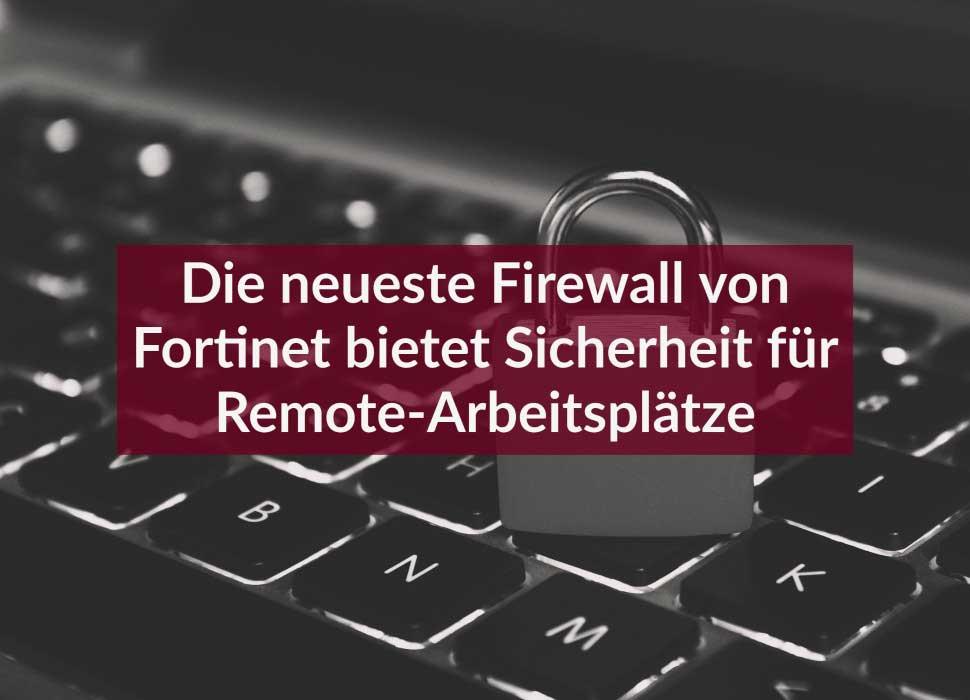 Die neueste Firewall von Fortinet bietet Sicherheit für Remote-Arbeitsplätze