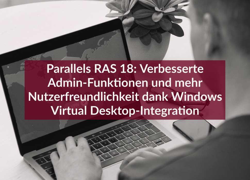 Parallels RAS 18: Verbesserte Admin-Funktionen und mehr Nutzerfreundlichkeit dank Windows Virtual Desktop-Integration