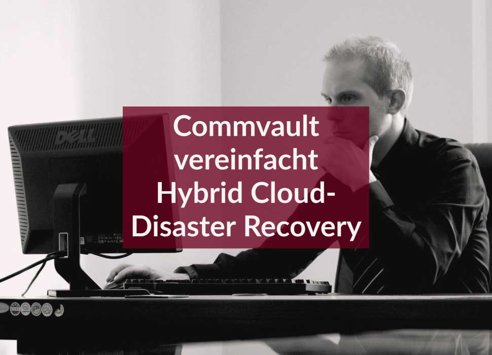 Commvault vereinfacht Hybrid Cloud-Disaster Recovery