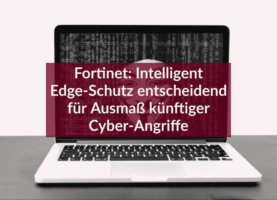 Fortinet: Intelligent Edge-Schutz entscheidend für Ausmaß künftiger Cyber-Angriffe