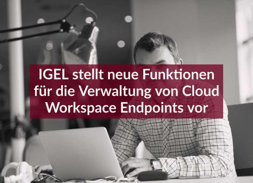IGEL stellt neue Funktionen für die Verwaltung von Cloud Workspace Endpoints vor