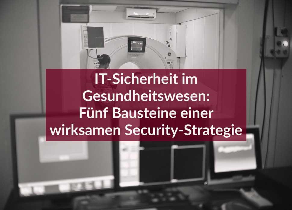 IT-Sicherheit im Gesundheitswesen: Fünf Bausteine einer wirksamen Security-Strategie