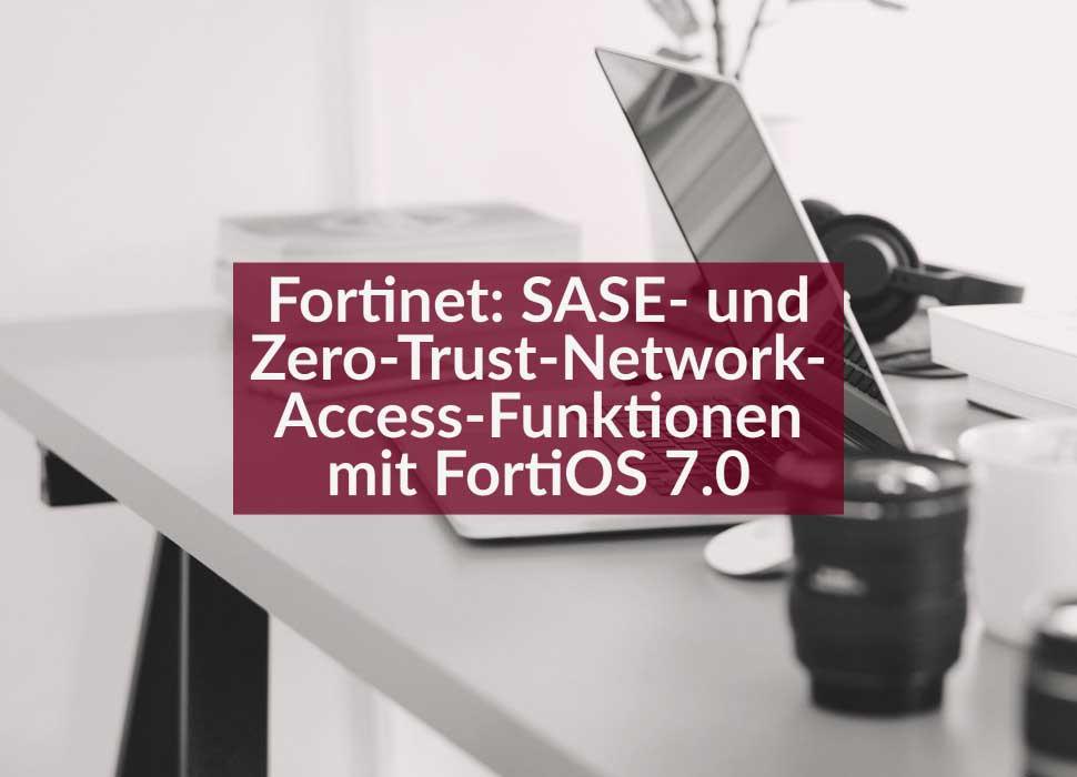 Fortinet: SASE- und Zero-Trust-Network-Access-Funktionen mit FortiOS 7.0