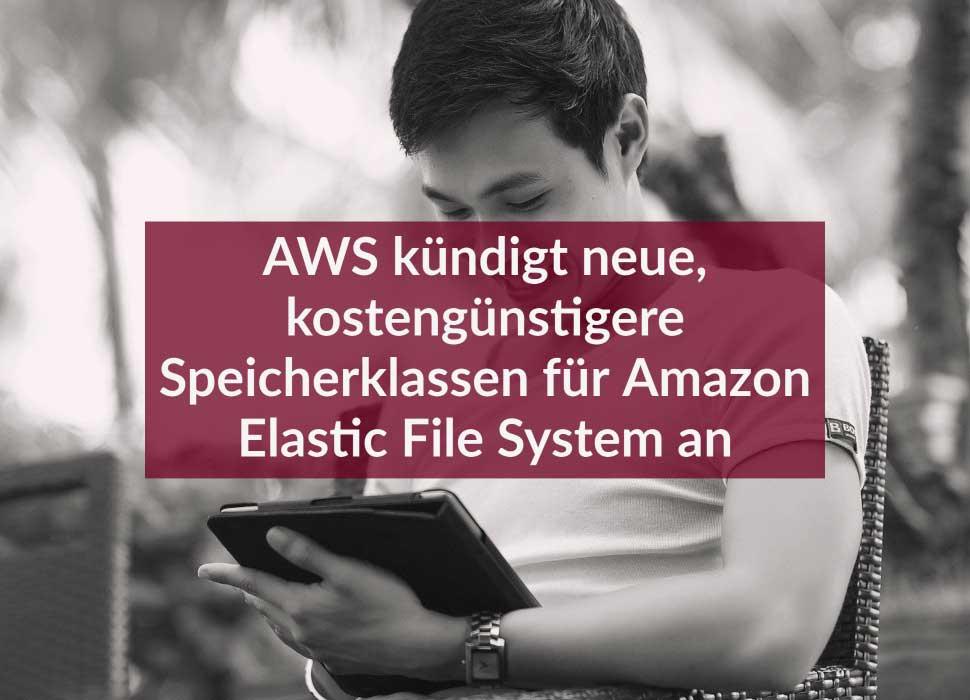 AWS kündigt neue, kostengünstigere Speicherklassen für Amazon Elastic File System an