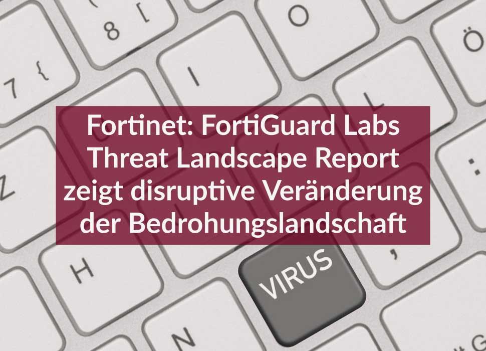 Fortinet: FortiGuard Labs Threat Landscape Report zeigt disruptive Veränderung der Bedrohungslandschaft