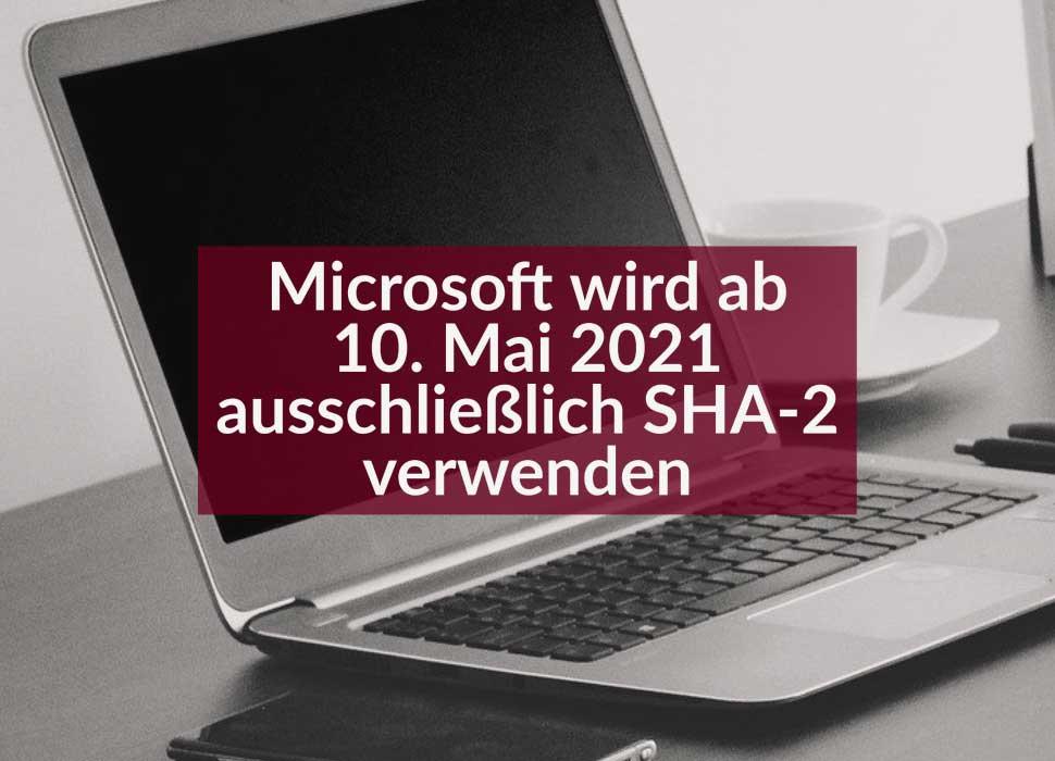 Microsoft wird ab 10. Mai 2021 ausschließlich SHA-2 verwenden