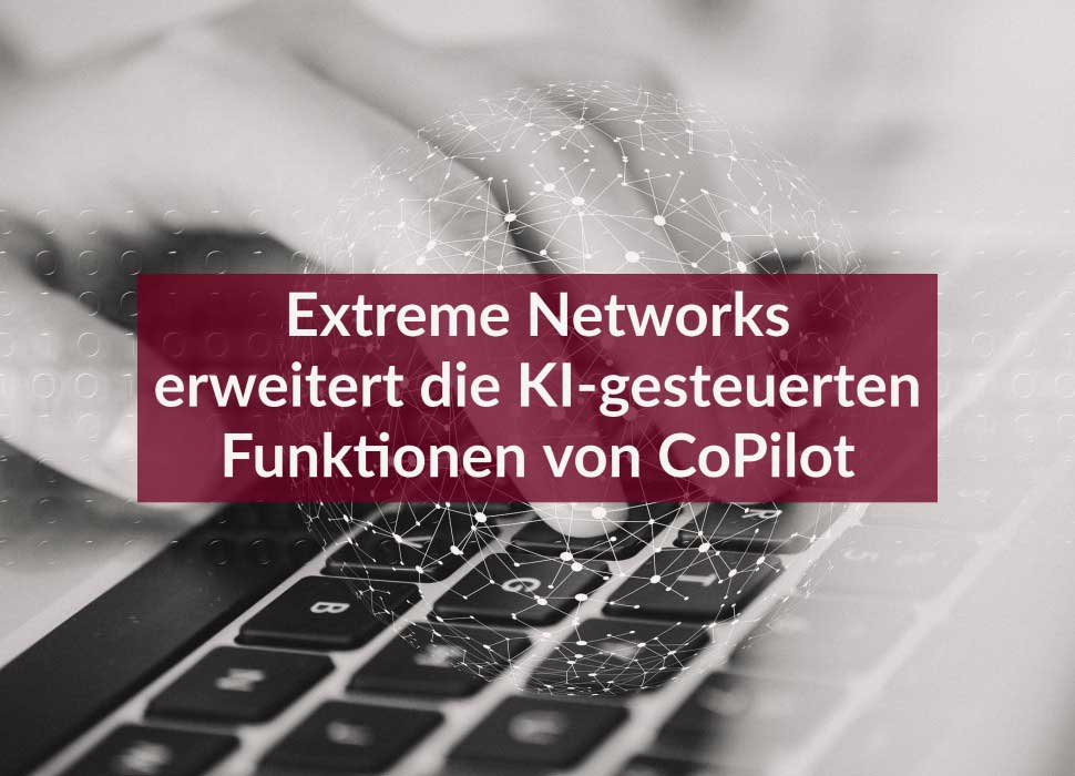 Extreme Networks erweitert die KI-gesteuerten Funktionen von CoPilot
