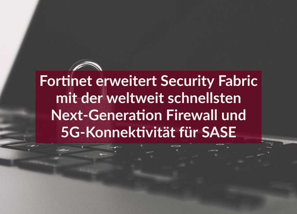 Fortinet erweitert Security Fabric mit der weltweit schnellsten Next-Generation Firewall und 5G-Konnektivität für SASE