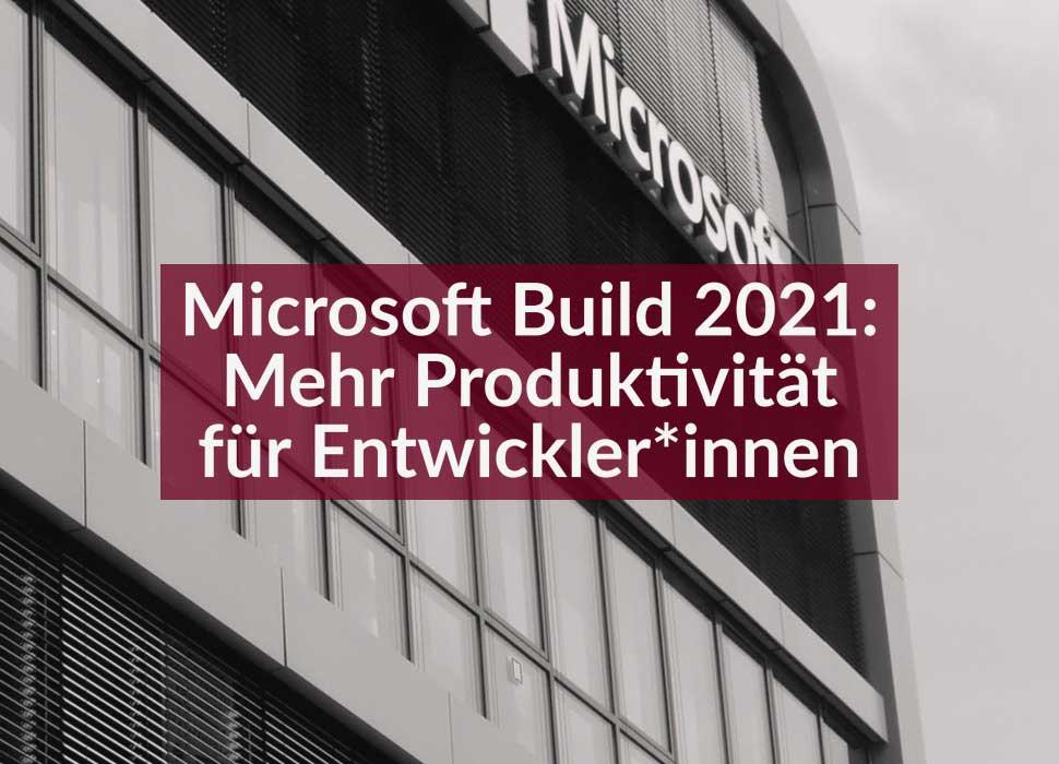 Microsoft Build 2021: Mehr Produktivität für Entwickler*innen