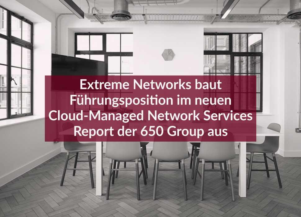 Extreme Networks baut Führungsposition im neuen Cloud-Managed Network Services Report der 650 Group aus