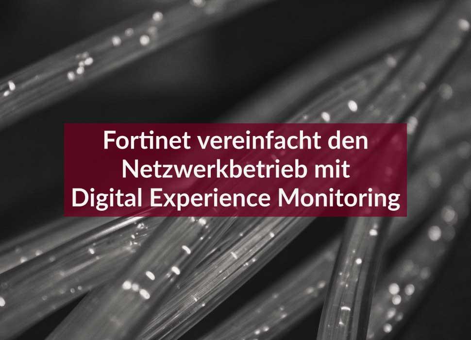 Fortinet vereinfacht den Netzwerkbetrieb mit Digital Experience Monitoring