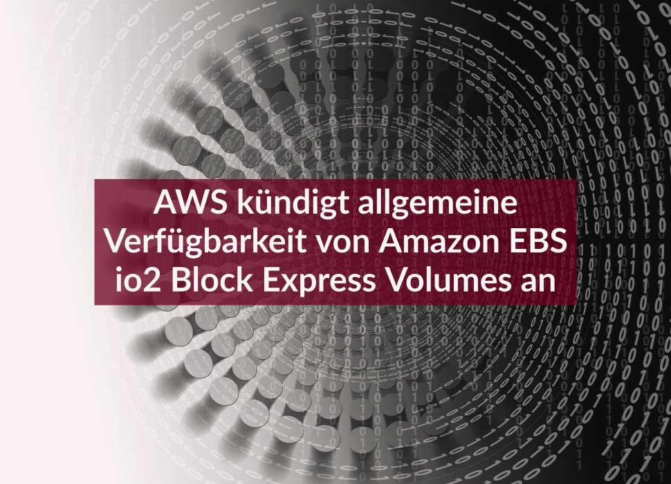 AWS kündigt allgemeine Verfügbarkeit von Amazon EBS io2 Block Express Volumes an