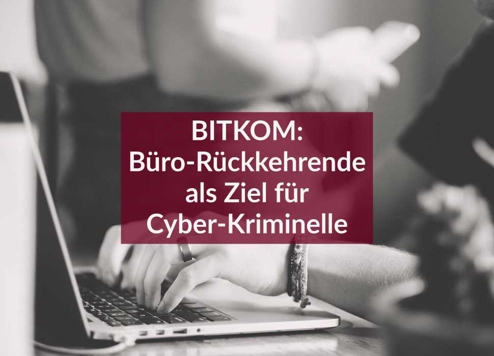 BITKOM: Büro-Rückkehrende als Ziel für Cyber-Kriminelle