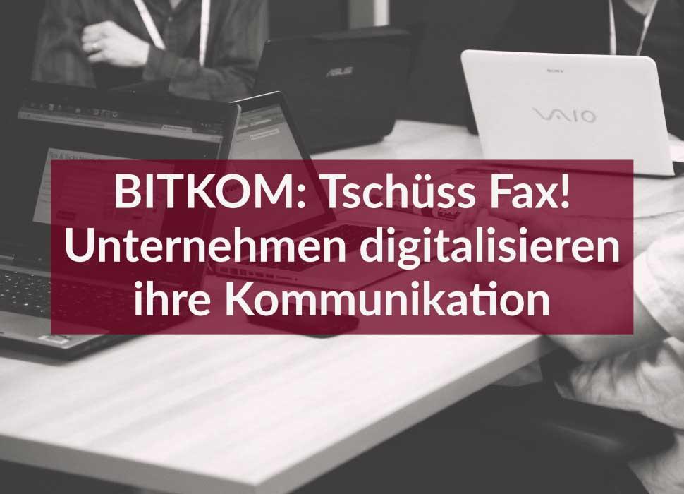 BITKOM: Tschüss Fax! Unternehmen digitalisieren ihre Kommunikation