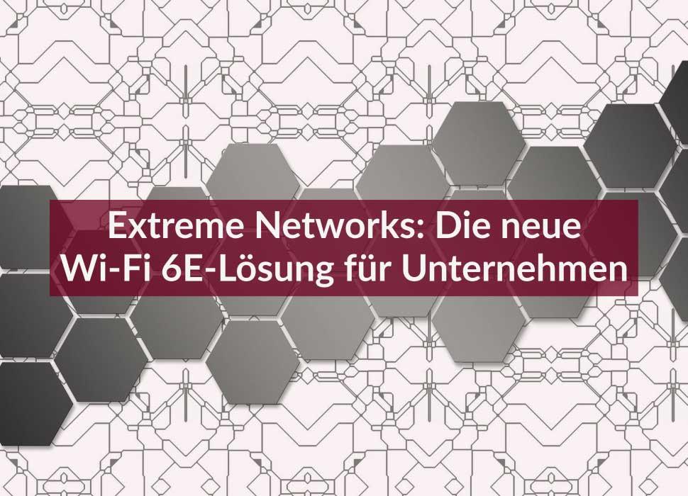 Extreme Networks: Die neue Wi-Fi 6E-Lösung für Unternehmen