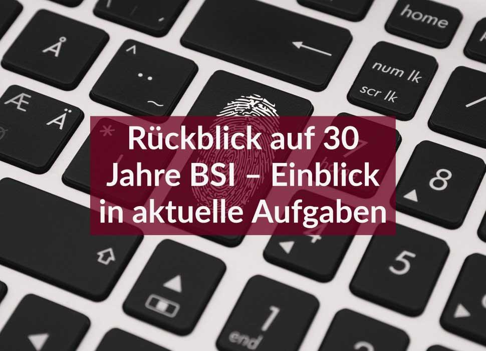 Rückblick auf 30 Jahre BSI – Einblick in aktuelle Aufgaben