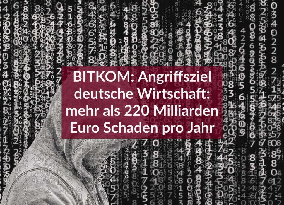 BITKOM: Angriffsziel deutsche Wirtschaft: mehr als 220 Milliarden Euro Schaden pro Jahr