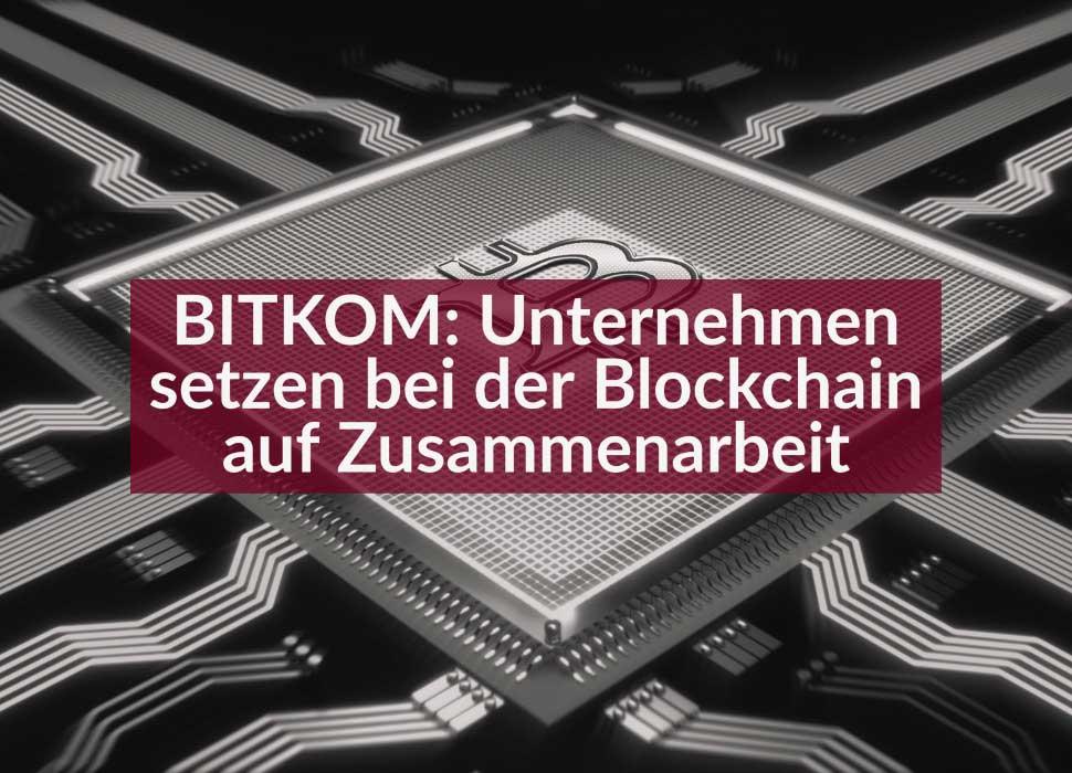 BITKOM: Unternehmen setzen bei der Blockchain auf Zusammenarbeit