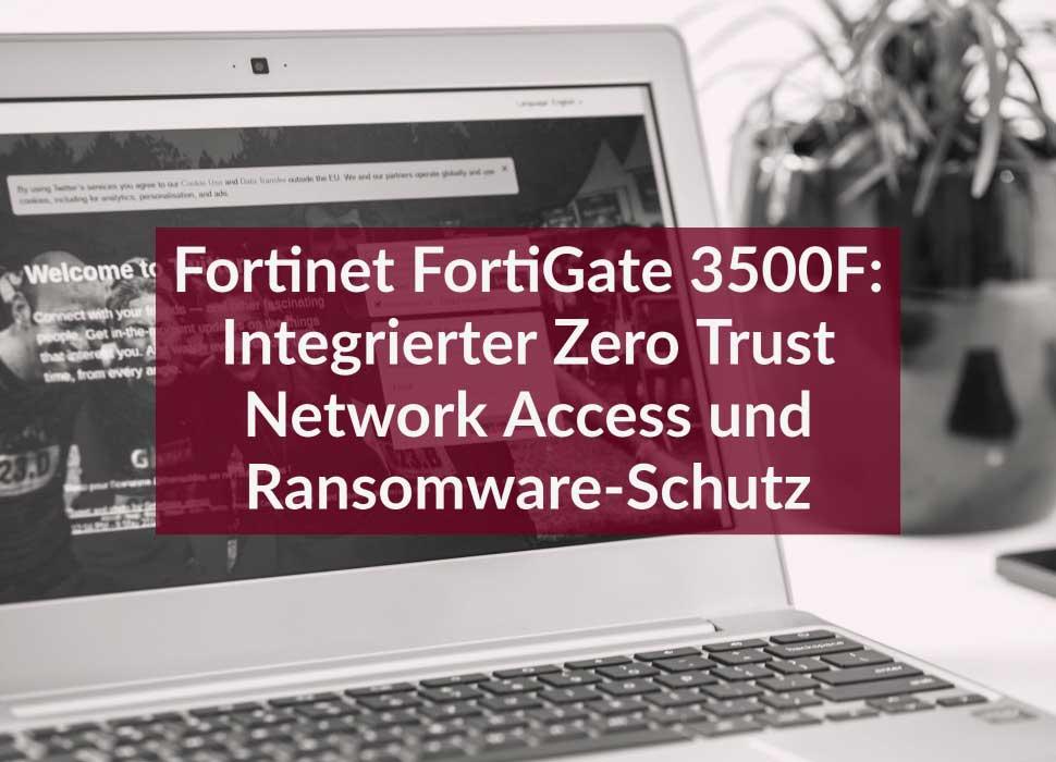 Fortinet FortiGate 3500F: Integrierter Zero Trust Network Access und Ransomware-Schutz