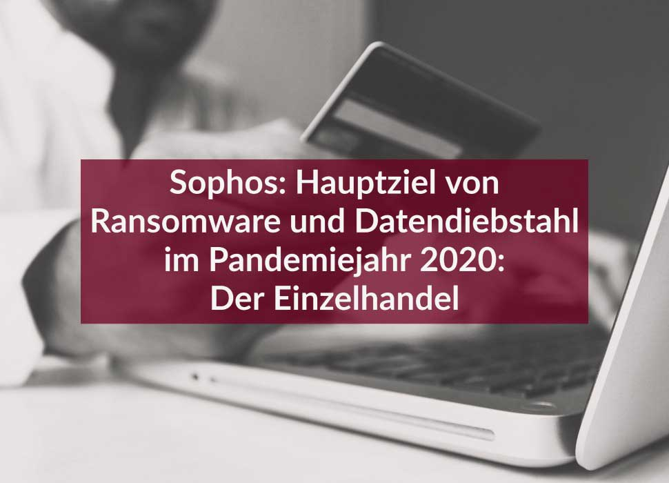 Sophos: Hauptziel von Ransomware und Datendiebstahl im Pandemiejahr 2020: Der Einzelhandel