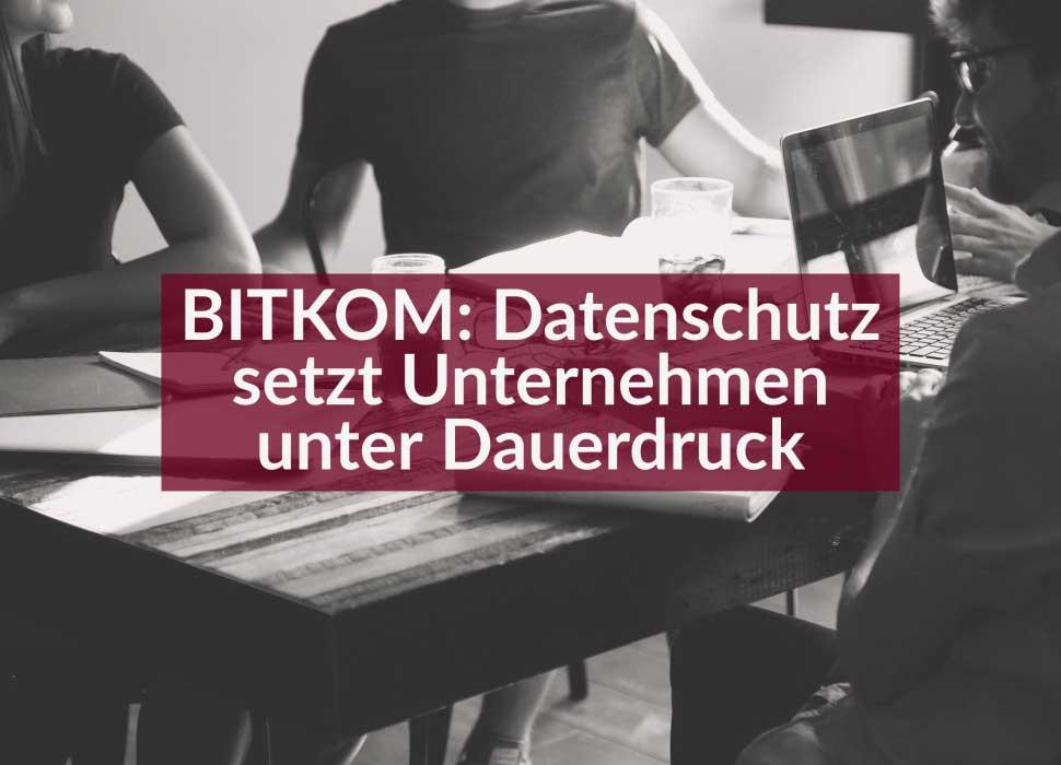 BITKOM: Datenschutz setzt Unternehmen unter Dauerdruck