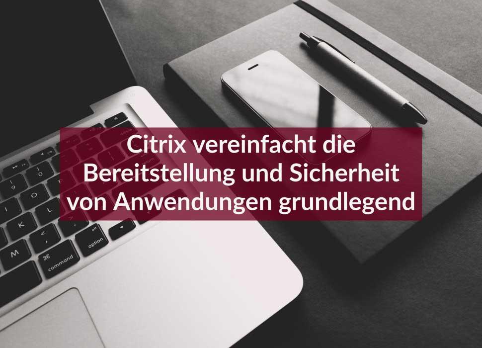 Citrix vereinfacht die Bereitstellung und Sicherheit von Anwendungen grundlegend
