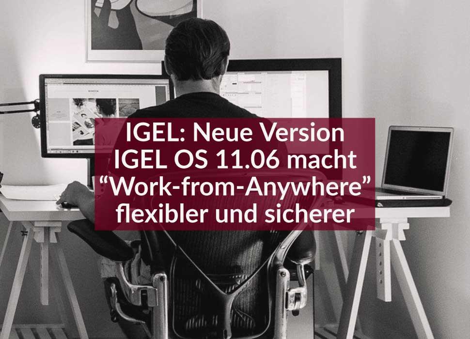 """IGEL: Neue Version IGEL OS 11.06 macht """"Work-from-Anywhere"""" flexibler und sicherer"""