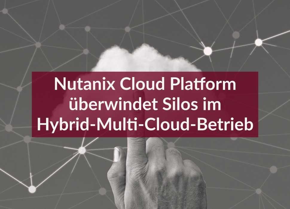 Nutanix Cloud Platform überwindet Silos im Hybrid-Multi-Cloud-Betrieb