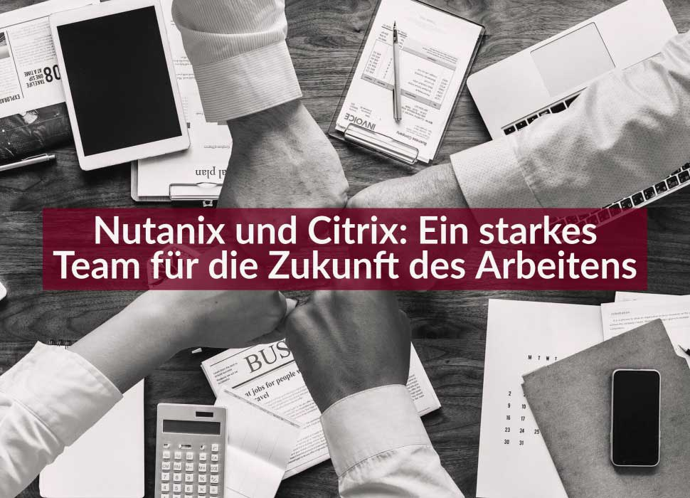 Nutanix und Citrix: Ein starkes Team für die Zukunft des Arbeitens